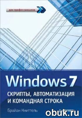 Книга Windows 7. Скрипты, автоматизация и командная строка