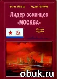 """Книга Лидер эсминцев """"Москва"""". История корабля"""