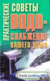 Книга Практические советы: Водоснабжение вашего дома.