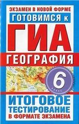 Книга Готовимся к ГИА, География, 6 класс, Итоговое тестирование в формате экзамена, Попова Т.А., 2011