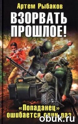 Книга Артем Рыбаков - Взорвать прошлое. Попаданец ошибается один раз (аудиокнига)