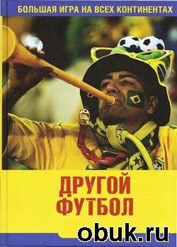 Книга Другой футбол. Большая игра на всех континентах: публицистические очерки