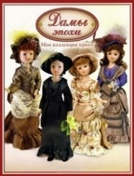 Журнал Дамы эпохи. Моя коллекция кукол № 14-25 2012-2013 гг.