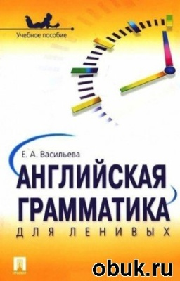 Книга Васильева Е.А. - Английская грамматика для ленивых