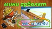 Книга Мини арбалет - пистолет Макарова своими руками