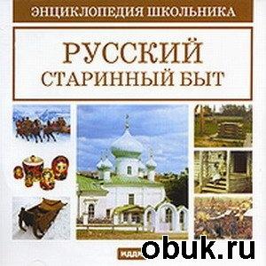 Русский старинный быт. Энциклопедия школьника
