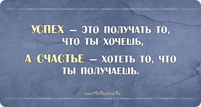 Успех - это получать то, что ты хочешь, а счастье – хотеть то, что ты получаешь.