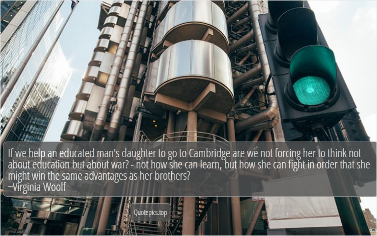 If we help an educated man's daughter to go to Cambridge are we not forcing her to think not about education but about war? - not how she can learn, but how she can fight in order that she might win the same advantages as her brothers? ~Virginia Woolf