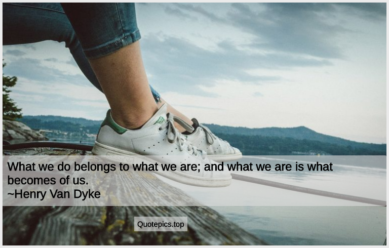 What we do belongs to what we are; and what we are is what becomes of us. ~Henry Van Dyke