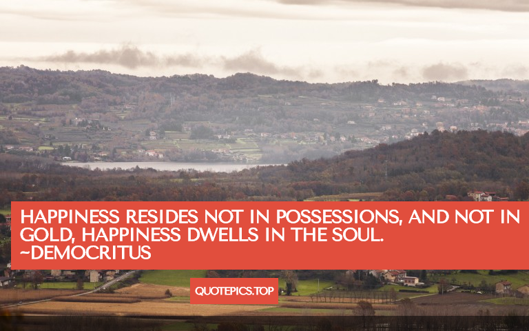 Happiness resides not in possessions, and not in gold, happiness dwells in the soul. ~Democritus