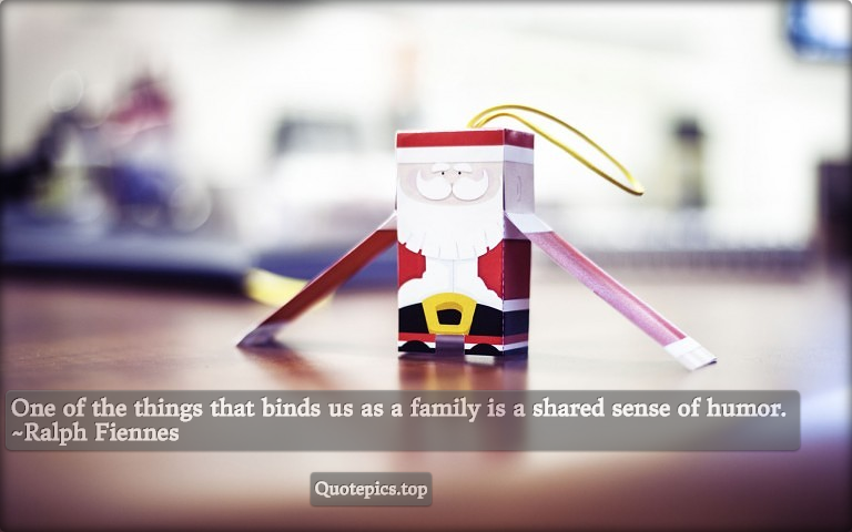 One of the things that binds us as a family is a shared sense of humor. ~Ralph Fiennes
