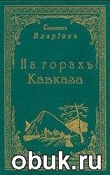 Книга Схимонах Иларион. На горах Кавказа