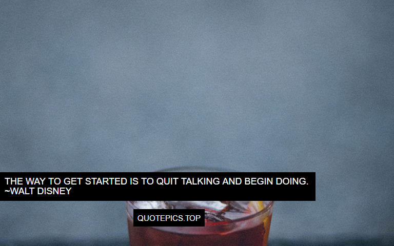 The way to get started is to quit talking and begin doing. ~Walt Disney