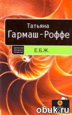 Книга Татьяна Гармаш-Роффе - Е.Б.Ж. (аудиокнига)