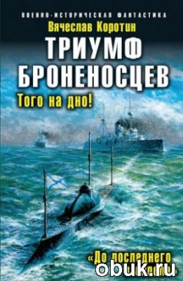Книга Коротин Вячеслав - Триумф броненосцев. «До последнего вымпела»