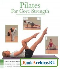 Книга Pilates for Core Strength: A Step-by-step Guide to Improve Core Stregth & Stabilty 30-minute Workouts.