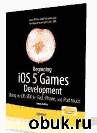 Книга Lucas Jordan - Beginning iOS 5 Games Development: Using the iOS SDK for iPad, iPhone and iPod touch