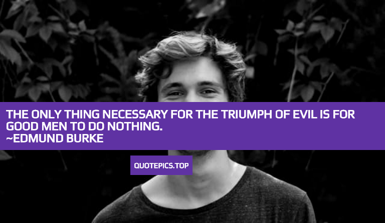 The only thing necessary for the triumph of evil is for good men to do nothing. ~Edmund Burke