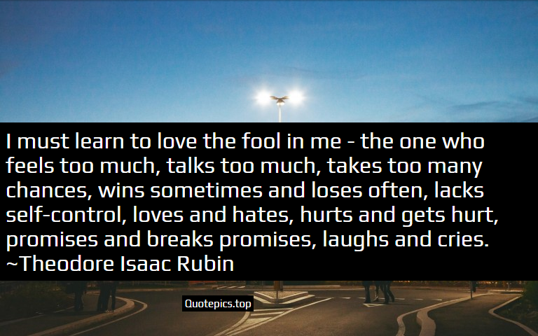I must learn to love the fool in me - the one who feels too much, talks too much, takes too many chances, wins sometimes and loses often, lacks self-control, loves and hates, hurts and gets hurt, promises and breaks promises, laughs and cries. ~Theodore Isaac Rubin