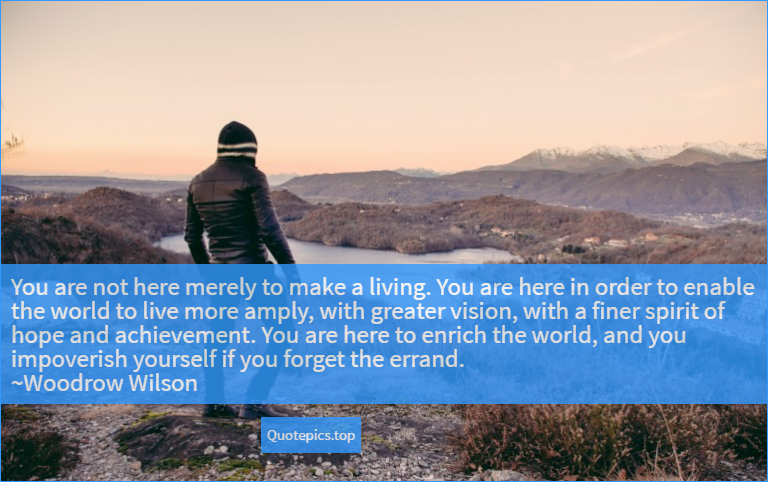 You are not here merely to make a living. You are here in order to enable the world to live more amply, with greater vision, with a finer spirit of hope and achievement. You are here to enrich the world, and you impoverish yourself if you forget the errand. ~Woodrow Wilson