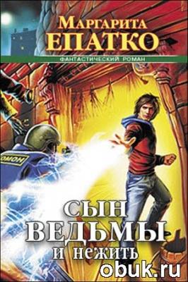 Книга Маргарита Епатко - Сын ведьмы и нежить. Книги 1-3