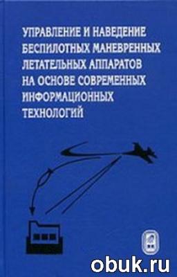 Красильщиков М.Н. - Управление и наведение беспилотных маневренных летательных аппаратов...