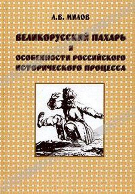 Книга Милов Л.В. Великорусский пахарь и особенности российского исторического процесса. М.: РОССПЭН, 2001.