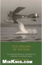 Книга The Origins of Air War.  Development of Military Air Strategy in World War I