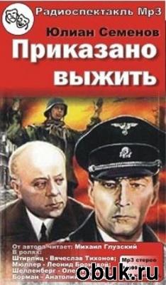 Книга Юлиан Семенов - Приказано выжить (аудиоспектакль)