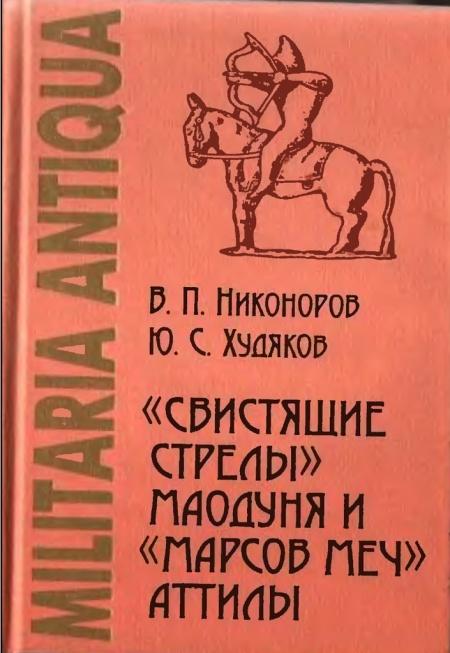 Книга Никоноров В. П., Худяков Ю. С. «Свистящие стрелы» Маодуня и «Марсов меч» Аттилы: Военное дело азиатских хунну и европейских гун