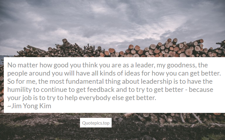 No matter how good you think you are as a leader, my goodness, the people around you will have all kinds of ideas for how you can get better. So for me, the most fundamental thing about leadership is to have the humility to continue to get feedback and to try to get better - because your job is to try to help everybody else get better. ~Jim Yong Kim