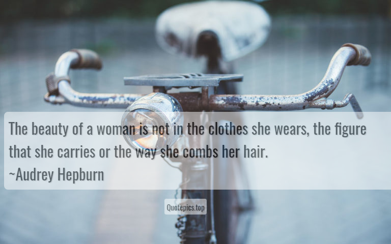 The beauty of a woman is not in the clothes she wears, the figure that she carries or the way she combs her hair. ~Audrey Hepburn