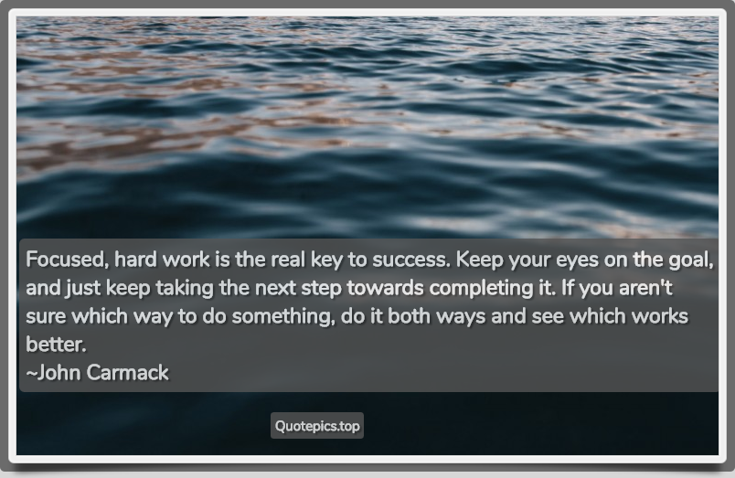 Focused, hard work is the real key to success. Keep your eyes on the goal, and just keep taking the next step towards completing it. If you aren't sure which way to do something, do it both ways and see which works better. ~John Carmack