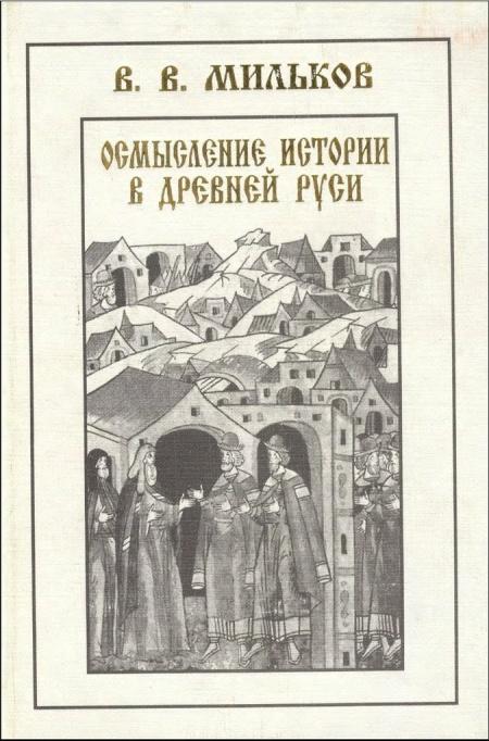Книга Мильков В.В. Осмысление истории в древней Руси. СПб., 2000.