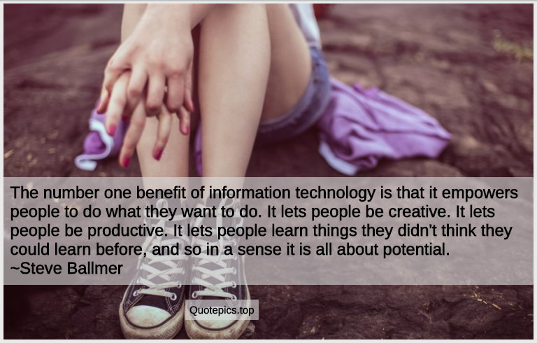The number one benefit of information technology is that it empowers people to do what they want to do. It lets people be creative. It lets people be productive. It lets people learn things they didn't think they could learn before, and so in a sense it is all about potential. ~Steve Ballmer