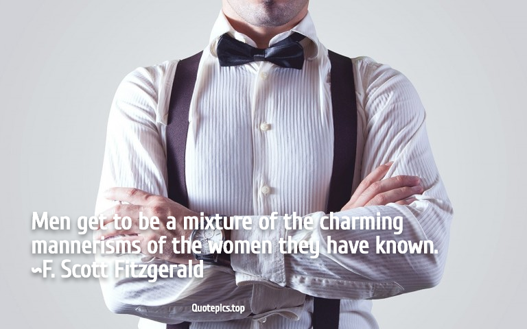 Men get to be a mixture of the charming mannerisms of the women they have known. ~F. Scott Fitzgerald