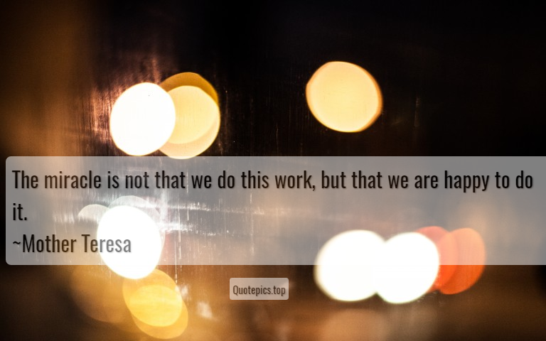 The miracle is not that we do this work, but that we are happy to do it. ~Mother Teresa