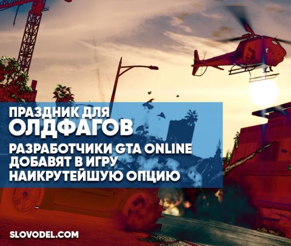 Создатели GTA онлайн добавят вигру наикрутейшую опцию— Праздник для олдфагов