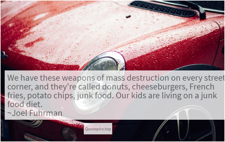 We have these weapons of mass destruction on every street corner, and they're called donuts, cheeseburgers, French fries, potato chips, junk food. Our kids are living on a junk food diet. ~Joel Fuhrman