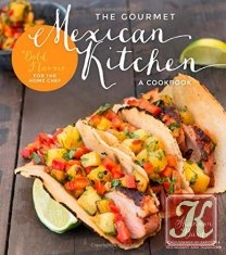 Книга Книга The Gourmet Mexican Kitchen – A Cookbook: Bold Flavors For The Home Chef