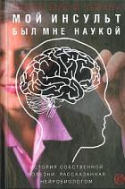 Книга Мой инсульт был мне наукой. История собственной болезни, рассказанная нейробиологом