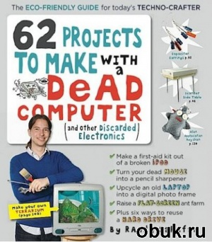 Книга 62 Projects to Make with a Dead Computer And Other Discarded Electronics (2010) PDF