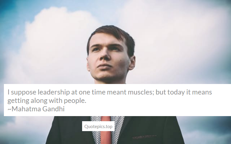 I suppose leadership at one time meant muscles; but today it means getting along with people. ~Mahatma Gandhi
