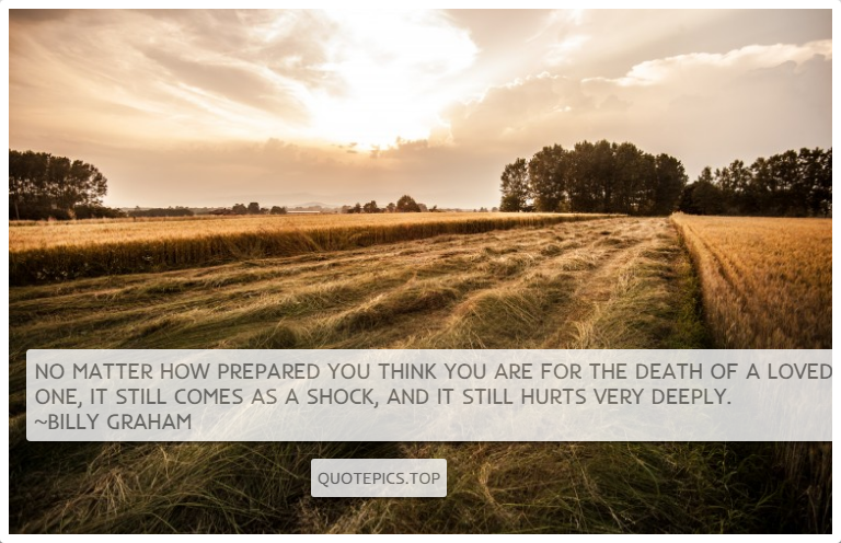 No matter how prepared you think you are for the death of a loved one, it still comes as a shock, and it still hurts very deeply. ~Billy Graham