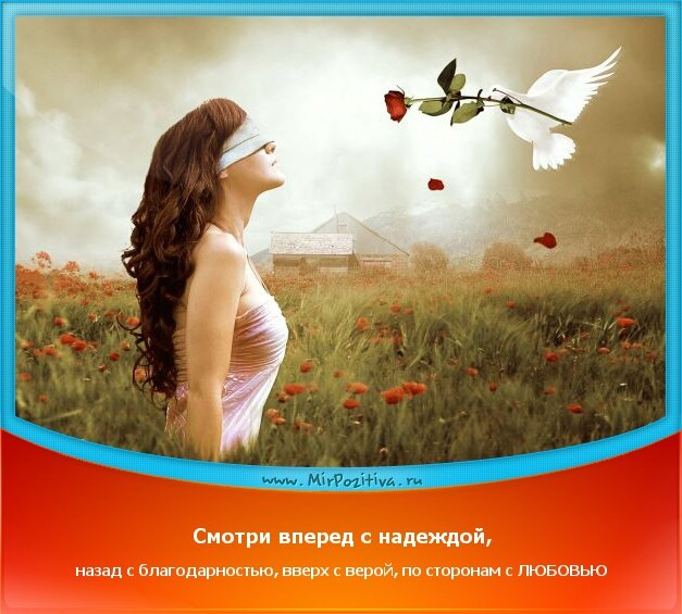 Позитивчики недели: Смотри вперед с надеждой, назад с благодарностью, вверх с верой, по сторонам с ЛЮБОВЬЮ