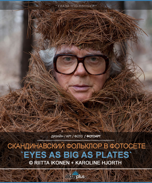 Eyes as Big as Plates / Глаза что плошки. Фолк-фото-проект Riitta Ikonen и Karoline Hjorth