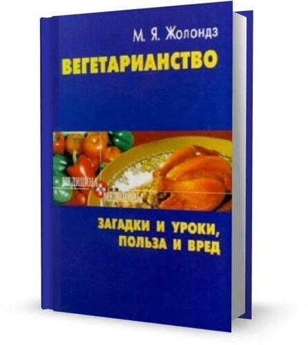 Жолондз М. Я. Вегетарианство. Загадки и уроки, польза и вред