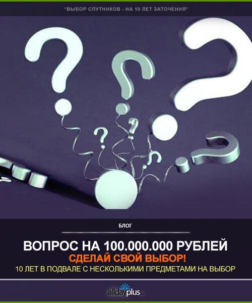 10 лет заточения в подвале за 100.000.000 рублей. Сделай свой выбор! 1 картинка - для выбора.