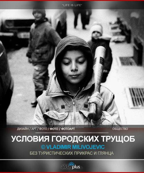Vladimir Milivojevic. Обычная жизнь в обычных тяжёлых условиях. Трущобы и рабочие окраины. 25 фото