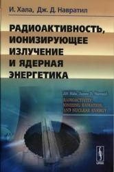 Книга Радиоактивность, ионизирующее излучение и ядерная энергетика, Хала И., Навратил Д.Д., 2013